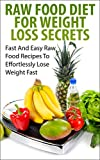 Raw Food Diet For Weight Loss Secrets: Fast And Easy Raw Food Recipes To Effortlessly Lose Weight Fast (Raw Food Diet, Weight Loss Books Book 1)