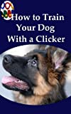 How To Train Your Dog With A Clicker