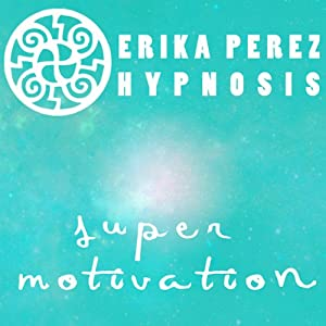 Super Motivacion Hipnosis [Super Motivation Hypnosis] | [Erika Perez]