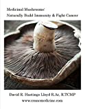 Medicinal Mushrooms: Naturally Build Immunity & Fight Cancer (Better Your Life Book 3)