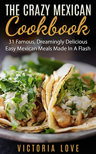 Mexican: Crazy Mexican Recipes Cookbook: 31 Famous, Dreamingly Delicious, Easy, Mexican Meals Made In A Flash (mexican, mexican recipes, mexican recipes cookbook) by Victoria Love