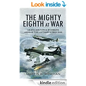 The Mighty Eighth at War: USAAF 8th Air Force Bombers Versus the Luftwaffe 1943-1945