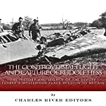 The Controversial Flight and Capture of Rudolf Hess: The History and Legacy of the Deputy Fuhrer's Mysterious Peace Mission to Britain |  Charles River Editors