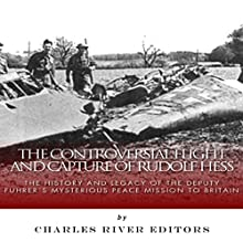 The Controversial Flight and Capture of Rudolf Hess: The History and Legacy of the Deputy Fuhrer's Mysterious Peace Mission to Britain (       UNABRIDGED) by Charles River Editors Narrated by Dan Gallagher
