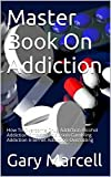 Master Book On Addiction: How To Overcome Drug Addiction-Alcohol Addiction-Smoking Addiction-Gambling Addiction-Internet Addiction-Overeating