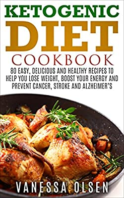 Ketogenic Diet Cookbook - 80 Easy, Delicious, and Healthy Recipes to Help You Lose Weight, Boost Your Energy, and Prevent Cancer, Stroke and Alzheimer's