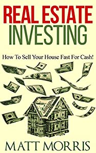 REAL ESTATE INVESTING (INVESTING): How To Sell Your House Fast For Cash! (Investments for Dummies) (Investment Books Book 1)