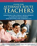 Guide for Alternate Route Teachers: Strategies for Literacy Development, Classroom Management and Teaching and Learning, K-12 (2nd Edition) [Paperback] [2011] 2 Ed. Frances A. Levin, Mary Alice McCullough