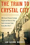 Jan Jarboe Russell The Train to Crystal City: FDR S Secret Prisoner Exchange Program and America S Only Family Internment Camp During World War II (T)