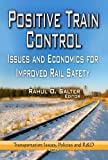Positive Train Control: Issues and Economics for Improved Rail Safety (Transportaion Issues, Policies and R&D)