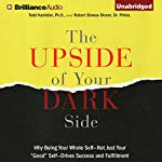 The Upside of Your Dark Side: Why Being Your Whole Self - Not Just Your