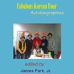 Fabulous Korean Four: Autobiographies   James Park,Andrew Mun,Joseph Park