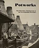 Potworks: Industrial Architecture of the Staffordshire Potteries (1873592019) by Baker, Diane