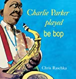 Charlie Parker Played Be Bop (Turtleback School & Library Binding Edition) (0613377532) by Raschka, Christopher