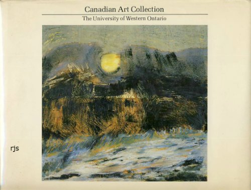 Canadian Art Collection: The University of Western Ontario Paintings, Drawings, Prints, and Sculpture from the Collection of the University of Western Ontario: Paintings, Drawings, Prints and Sculpture from the Collection of the University . . .