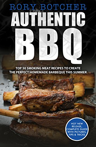 Authentic BBQ: Top 50 Smoking Meat Recipes To Create The Perfect Homemade Barbeque This Summer (Rory's Meat Kitchen) by Rory Botcher
