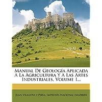 Manual de Geolog a Aplicada a la Agricultura y a Las Artes Industriales, Volume 1...