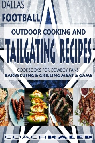 Cookbooks for Fans: Dallas Football Outdoor Cooking and Tailgating Recipes: Cookbooks for Cowboy FANS - Barbecuing & Grilling Meat & Game (Outdoor ... ~ American Football Recipes) (Volume 3) by Coach Kaleb, Nathan Isaac