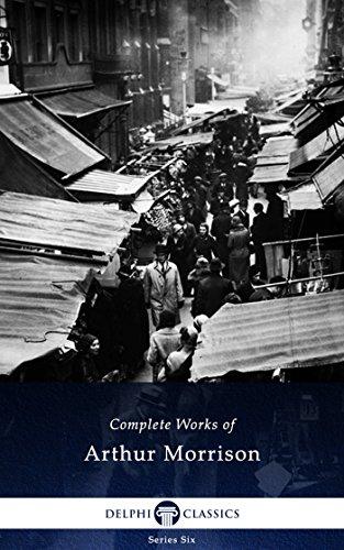 Delphi Complete Works of Arthur Morrison (Illustrated) (Delphi Series Six Book 21