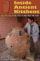 Inside Ancient Kitchens: New Directions in the Study of Daily Meals and Feasts Front Cover