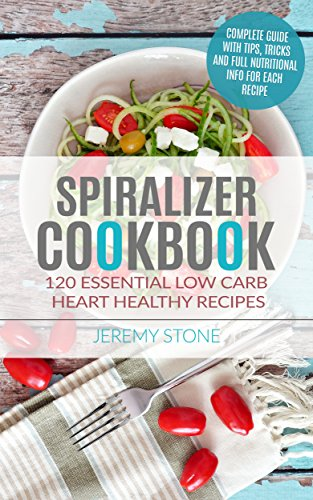 Spiralizer: Cookbook 120 Essential Low Carb Heart Healthy Recipes by Jeremy Stone