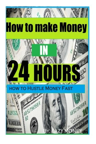 How To Make Money In 24 Hours: Ideas On How To Hustle Money Fast (1) (Volume 1)