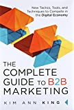 The Complete Guide to B2B Marketing: New Tactics, Tools, and Techniques to Compete in the Digital Economy