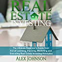 Real Estate Investing: The Ultimate Beginner's Guide from A-Z of Learning, Planning, Marketing and Executing Real Estate Investing Principles Audiobook by Alex Johnson Narrated by Pete Beretta