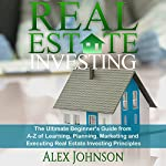 Real Estate Investing: The Ultimate Beginner's Guide from A-Z of Learning, Planning, Marketing and Executing Real Estate Investing Principles | Alex Johnson