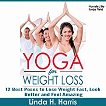 Yoga for Weight Loss: 12 Best Poses to Lose Weight Fast, Look Better and Feel Amazing (       UNABRIDGED) by Linda Harris Narrated by Sonja Field