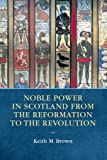 Keith M. Brown Noble Power in Scotland from the Reformation to the Revolution
