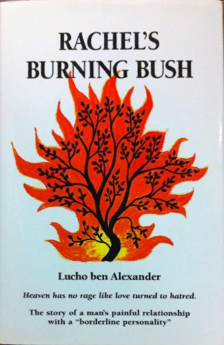 "Rachel's Burning Bush: Heaven Has No Rage Like Love Turned to Hatred. : The Story of a Man's Painful Relationship With a ""Borderline Personality"", Alexander, Lucho Ben"
