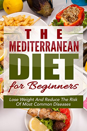 Mediterranean Diet: The Mediterranean Diet for Beginners: Quick Start Guide For Losing Weight And Reducing the Risk Of Most Common Diseases with the Mediterranean ... Diet Cookbook, Weight Loss Books) by Sarah Gere