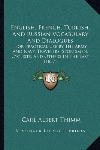 English, French, Turkish, and Russian Vocabulary and Dialogues: For Practical Use by the Army and Navy, Travelers, Sportsmen, Cyclists, and Others in the East (1857)