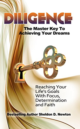 Book: Diligence - The Master Key To Acheiveing Your Dreams - Learning How To Reach Your Goals Step By Step by Sheldon D. Newton