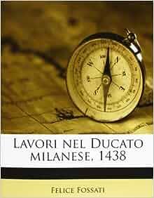 Lavori nel Ducato milanese, 1438 (Italian Edition): Felice Fossati