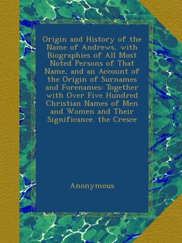 Origin And History Of The Name Of Andrews, With Biographies Of All Most Noted Persons Of That Name, And An Account Of The Origin Of Surnames And ... And Women And Their Significance. The Cresce front-432805