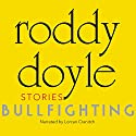 Bullfighting: Stories Audiobook by Roddy Doyle Narrated by Lorcan Cranitch