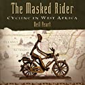 The Masked Rider: Cycling in West Africa (       UNABRIDGED) by Neil Peart Narrated by Brian Sutherland