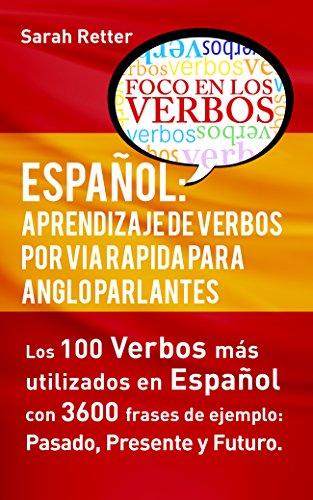 ESPAÑOL: APRENDIZAJE DE VERBOS POR VIA RAPIDA PARA ANGLO PARLANTES: Los 100 verbos mas usados en español con 3600 frases de ejemplo: Pasado. Presente. Futuro.