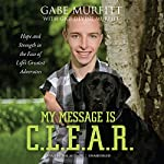 My Message is C.L.E.A.R.: Hope and Strength in the Face of Life's Greatest Adversities | Gabe Murfitt,Gigi Murfitt