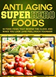 Anti Aging Super Hero Foods! Food Items & Supplements That Rewind The Clock And Make You Look (And Feel) Much Younger!