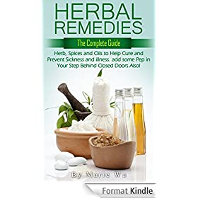 Herbal Remedies: The Complete Guide: The Holistic Medicine Way. Herbs, Spices and Oils to Help Cure, Sickness, and Illness. And add some Pep in Your Step ... Disease, and Cure Illness) (English Edition)