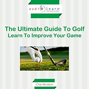 Golf AudioLearn: The Ultimate Guide to Golf - Learn to Improve Your Game Audiobook