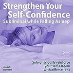 Strengthen Your Self-Confidence while Falling Asleep - Subliminal while Falling Asleep: Subconsciously reinforce your self-esteem with affirmations | Franziska Diesmann,Torsten Abrolat