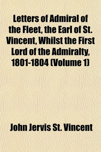 Letters of Admiral of the Fleet, the Earl of St. Vincent, Whilst the First Lord of the Admiralty, 1801-1804 (Volume 1)