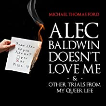 Alec Baldwin Doesn't Love Me Anymore & Other Trials from My Queer Life (       UNABRIDGED) by Michael Thomas Ford Narrated by Ryan Borses