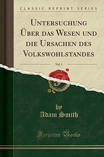 Untersuchung Über das Wesen und die Ursachen des Volkswohlstandes, Vol. 1 (Classic Reprint)
