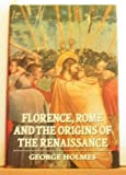 Florence, Rome, and the Origins of the Renaissance (0198225768) by Holmes, George