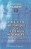 echange, troc Jean Louis Alibert - Précis historique sur les eaux minérales les plus usitées en médecine: Suivi de quelques renseignements sur les eaux minér